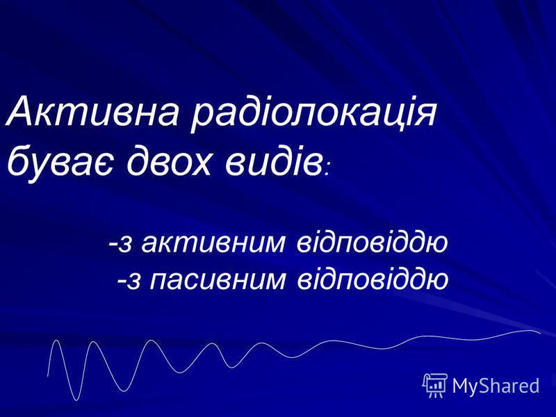 Активна радіолокація буває двох видів : -з активним відповіддю -з пасивним відповіддю