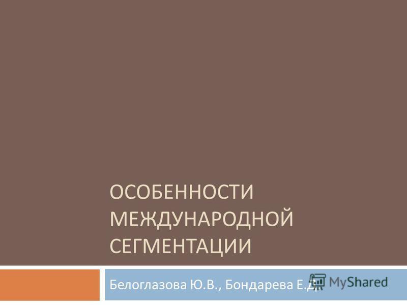 ОСОБЕННОСТИ МЕЖДУНАРОДНОЙ СЕГМЕНТАЦИИ Белоглазова Ю. В., Бондарева Е. Д.