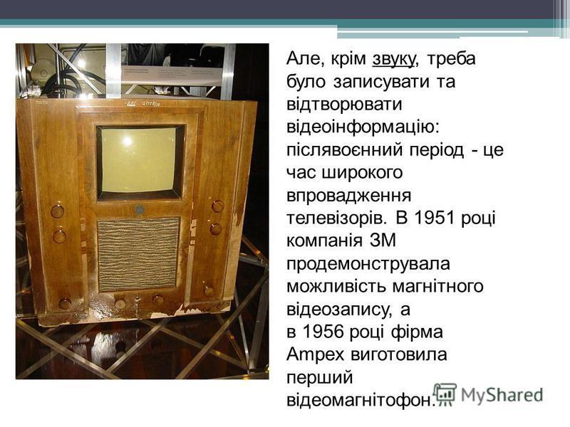Але, крім звуку, треба було записувати та відтворювати відеоінформацію: післявоєнний період - це час широкого впровадження телевізорів. В 1951 році компанія ЗМ продемонструвала можливість магнітного відеозапису, а в 1956 році фірма Ampex виготовила п