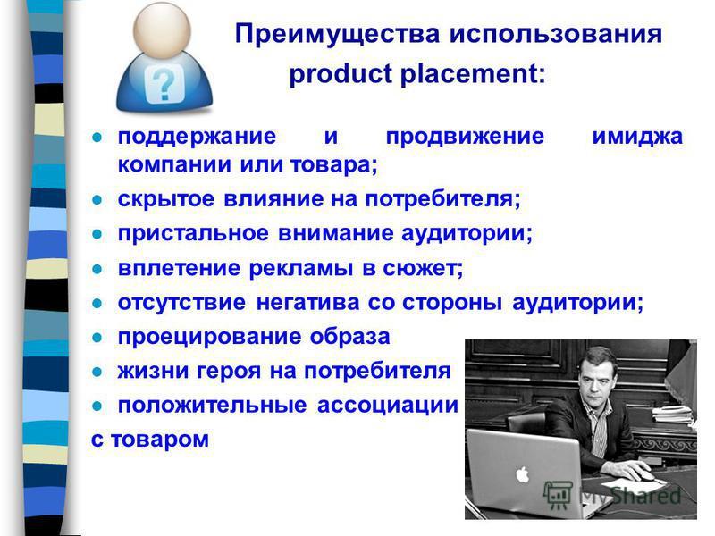 Преимущества использования product placement: l поддержание и продвижение имиджа компании или товара; l скрытое влияние на потребителя; l пристальное внимание аудитории; l вплетение рекламы в сюжет; l отсутствие негатива со стороны аудитории; l проец