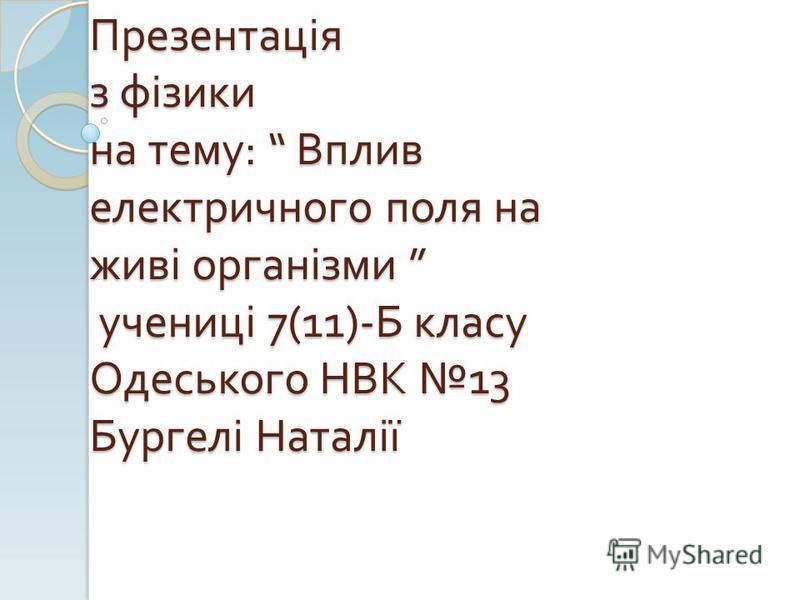 Презентація з фізики на тему : Вплив електричного поля на живі організми учениці 7(11)- Б класу Одеського НВК 13 Бургелі Наталії