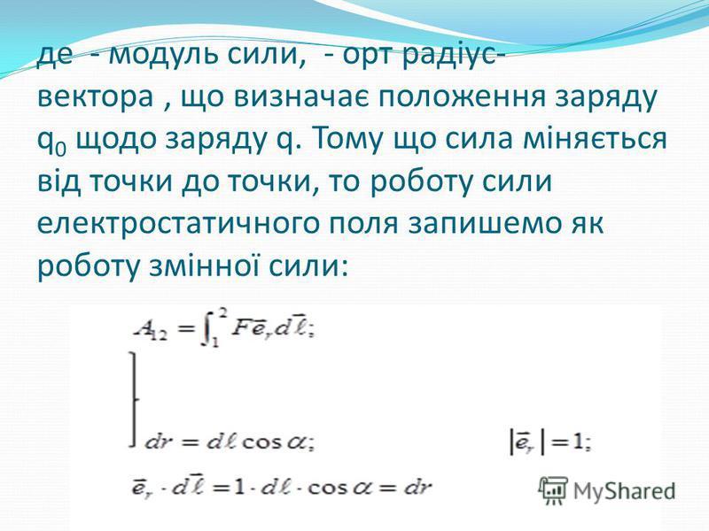 де - модуль сили, - орт радіус- вектора, що визначає положення заряду q 0 щодо заряду q. Тому що сила міняється від точки до точки, то роботу сили електростатичного поля запишемо як роботу змінної сили: