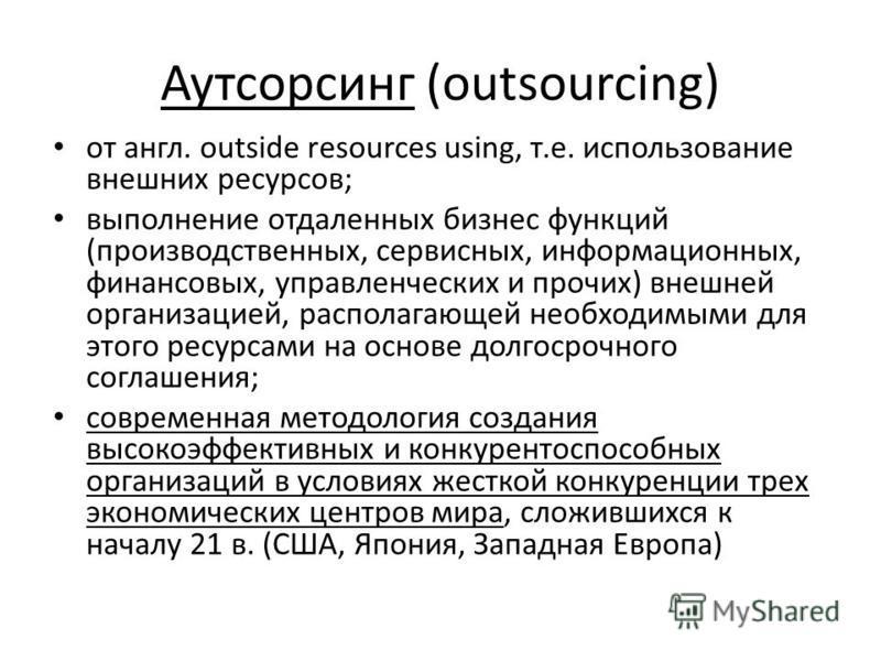 Аутсорсинг (outsourcing) от англ. outside resources using, т.е. использование внешних ресурсов; выполнение отдаленных бизнес функций (производственных, сервисных, информационных, финансовых, управленческих и прочих) внешней организацией, располагающе