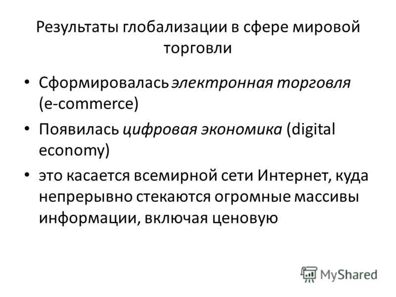 Результаты глобализации в сфере мировой торговли Сформировалась электронная торговля (e-commerce) Появилась цифровая экономика (digital economy) это касается всемирной сети Интернет, куда непрерывно стекаются огромные массивы информации, включая цено