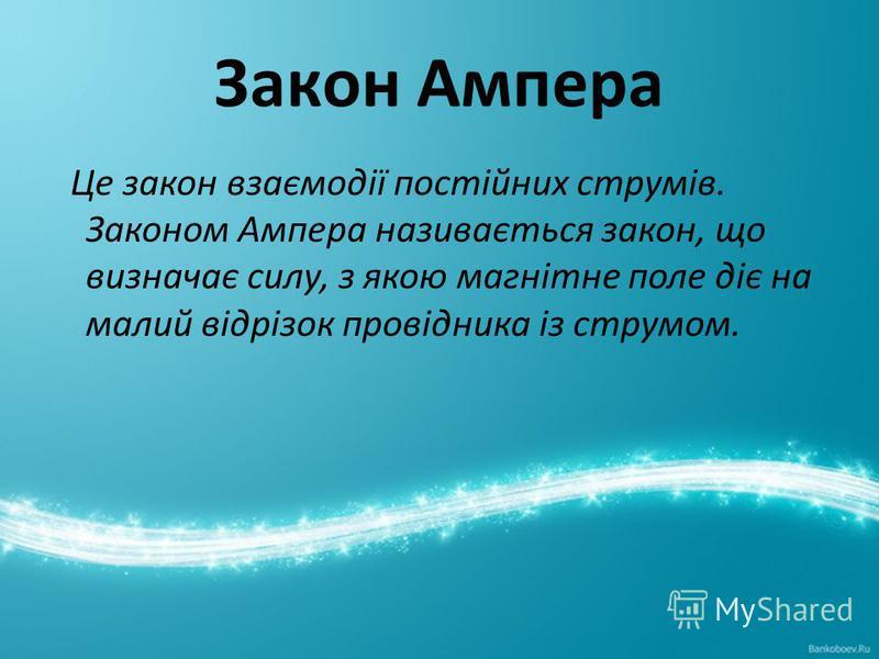 Закон Ампера Це закон взаємодії постійних струмів. Законом Ампера називається закон, що визначає силу, з якою магнітне поле діє на малий відрізок провідника із струмом.