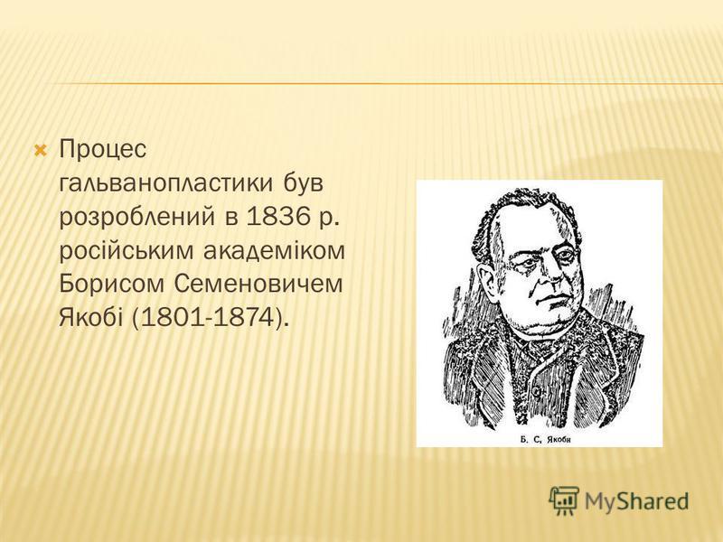 Процес гальванопластики був розроблений в 1836 р. російським академіком Борисом Семеновичем Якобі (1801-1874).