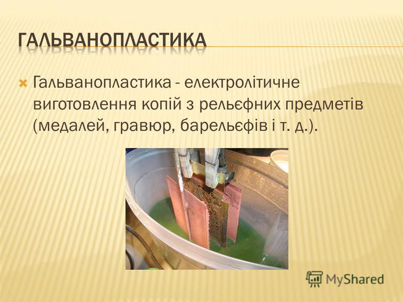 Гальванопластика - електролітичне виготовлення копій з рельєфних предметів (медалей, гравюр, барельєфів і т. д.).