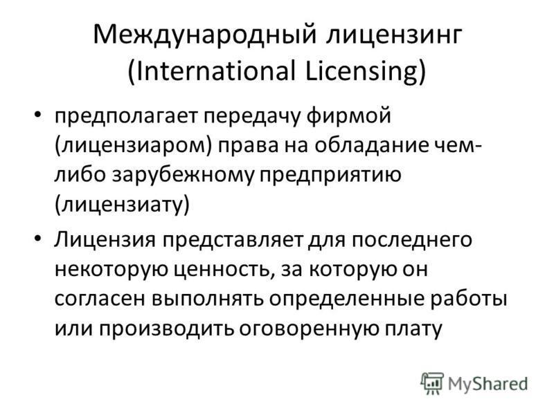 Международный лицензинг (International Licensing) предполагает передачу фирмой (лицензиаром) права на обладание чем- либо зарубежному предприятию (лицензиату) Лицензия представляет для последнего некоторую ценность, за которую он согласен выполнять о