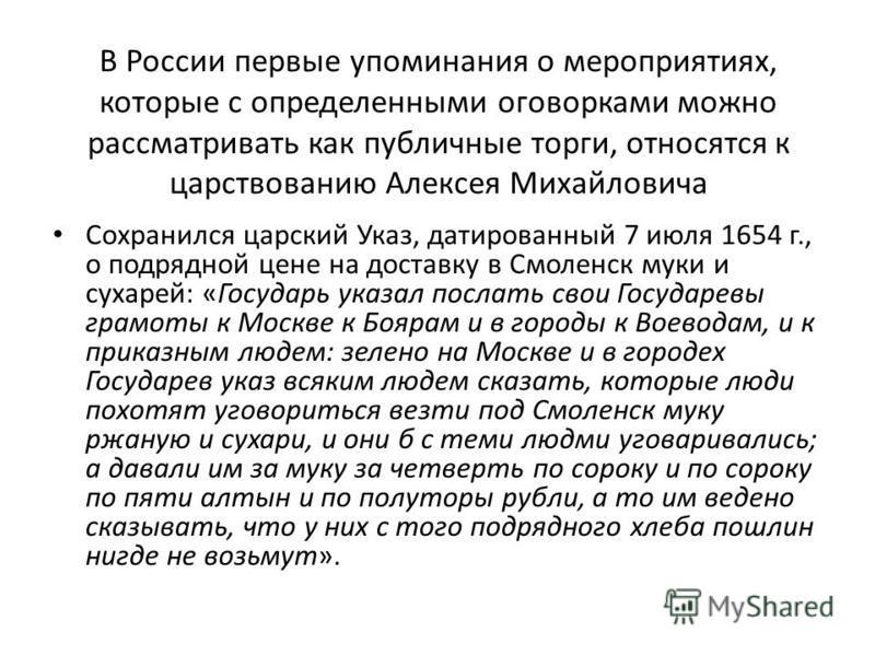 В России первые упоминания о мероприятиях, которые с определенными оговорками можно рассматривать как публичные торги, относятся к царствованию Алексея Михайловича Сохранился царский Указ, датированный 7 июля 1654 г., о подрядной цене на доставку в С