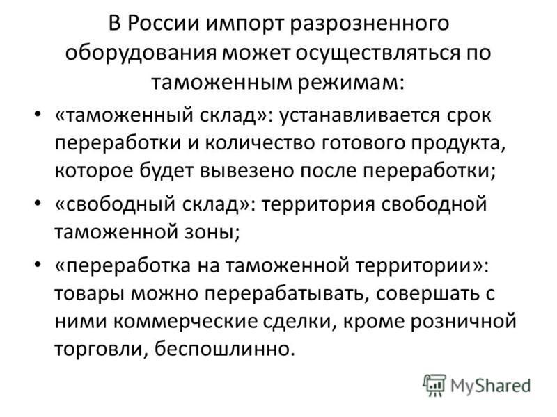 В России импорт разрозненного оборудования может осуществляться по таможенным режимам: «таможенный склад»: устанавливается срок переработки и количество готового продукта, которое будет вывезено после переработки; «свободный склад»: территория свобод