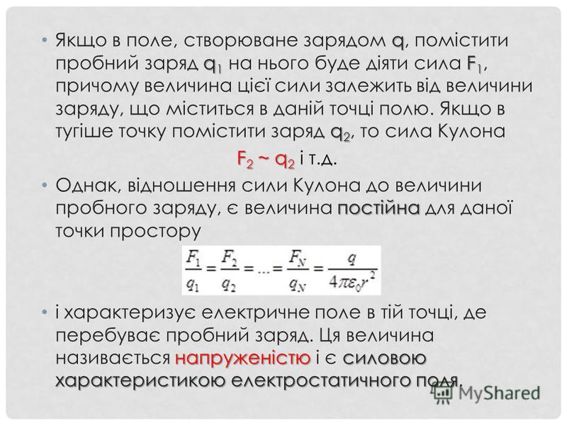 q q 1 F 1 q 2 Якщо в поле, створюване зарядом q, помістити пробний заряд q 1 на нього буде діяти сила F 1, причому величина цієї сили залежить від величини заряду, що міститься в даній точці полю. Якщо в тугіше точку помістити заряд q 2, то сила Куло