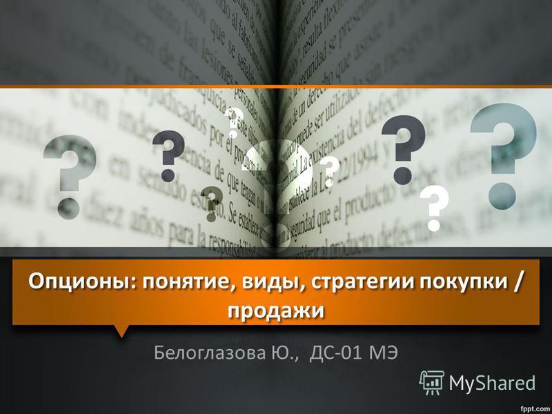 Опционы: понятие, виды, стратегии покупки / продажи Белоглазова Ю., ДС-01 МЭ
