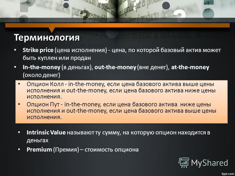 Терминология Strike price (цена исполнения) - цена, по которой базовый актив может быть куплен или продан In-the-money (в деньгах), out-the-money (вне денег), at-the-money (около денег) Опцион Колл - in-the-money, если цена базового актива выше цены