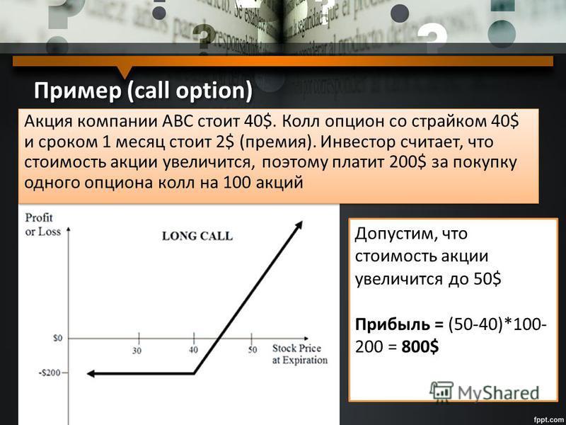 Пример (call option) Акция компании АВС стоит 40$. Колл опцион со страйком 40$ и сроком 1 месяц стоит 2$ (премия). Инвестор считает, что стоимость акции увеличится, поэтому платит 200$ за покупку одного опциона колл на 100 акций Допустим, что стоимос