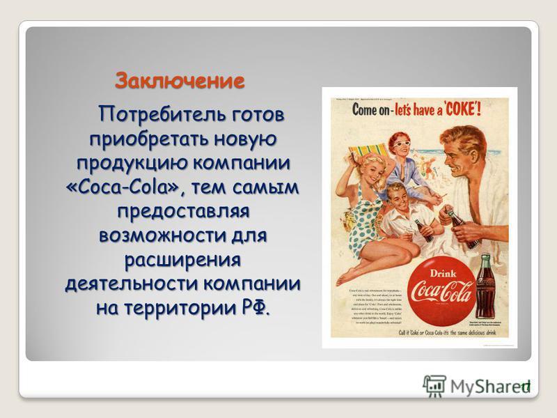 Заключение Потребитель готов приобретать новую продукцию компании «Coca-Cola», тем самым предоставляя возможности для расширения деятельности компании на территории РФ. 17