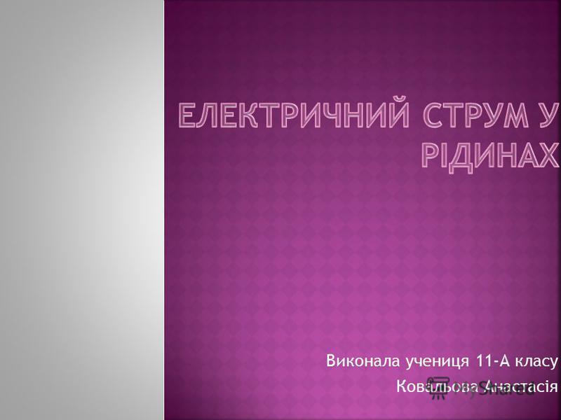 Виконала учениця 11-А класу Ковальова Анастасія