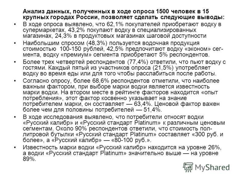 Анализ данных, полученных в ходе опроса 1500 человек в 15 крупных городах России, позволяет сделать следующие выводы: В ходе опроса выявлено, что 62,1% покупателей приобретают водку в супермаркетах, 43,2% покупают водку в специализированных магазинах