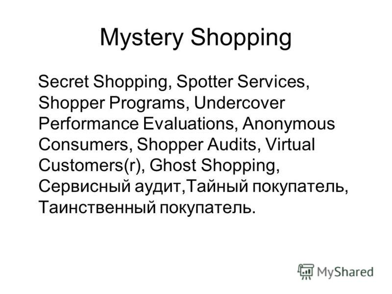 Mystery Shopping Secret Shopping, Spotter Services, Shopper Programs, Undercover Performance Evaluations, Anonymous Consumers, Shopper Audits, Virtual Customers(r), Ghost Shopping, Сервисный аудит,Тайный покупатель, Таинственный покупатель.