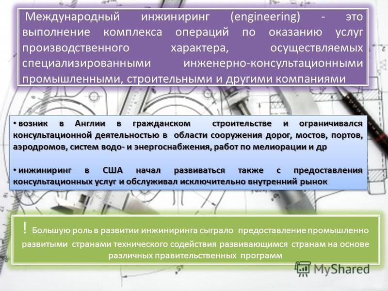 Международный инжиниринг (engineering) - это выполнение комплекса операций по оказанию услуг производственного характера, осуществляемых специализированными инженерно-консультационными промышленными, строительными и другими компаниями возник в Англии