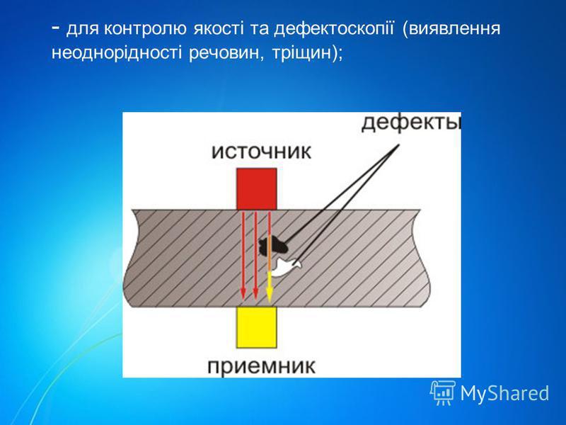 - для контролю якості та дефектоскопії (виявлення неоднорідності речовин, тріщин);
