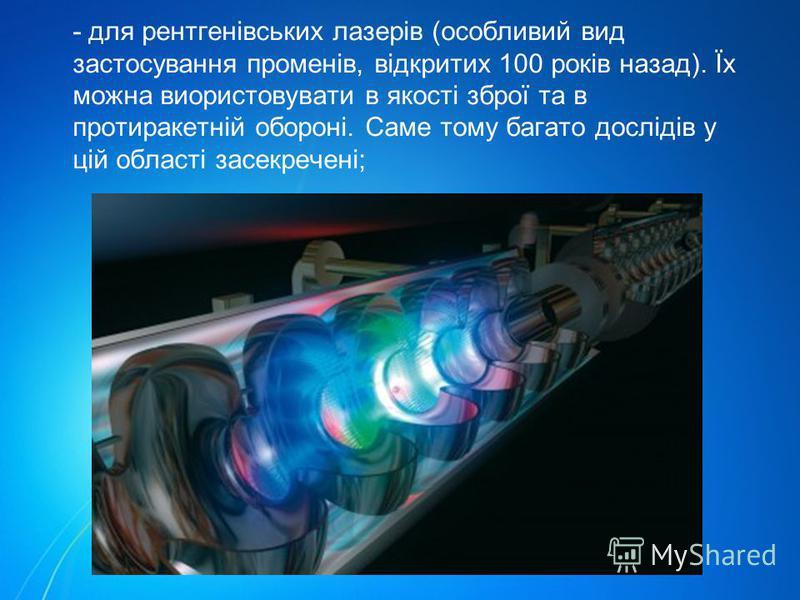 - для рентгенівських лазерів (особливий вид застосування променів, відкритих 100 років назад). Їх можна виористовувати в якості зброї та в протиракетній обороні. Саме тому багато дослідів у цій області засекречені;
