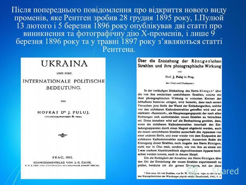 Після попереднього повідомлення про відкриття нового виду променів, яке Рентген зробив 28 грудня 1895 року, І.Пулюй 13 лютого і 5 березня 1896 року опублікував дві статті про виникнення та фотографічну дію Х-променів, і лише 9 березня 1896 року та у