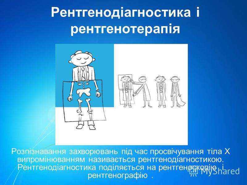 Рентгенодіагностика і рентгенотерапія Розпізнавання захворювань під час просвічування тіла Х випромінюванням називається рентгенодіагностикою. Рентгенодіагностика поділяється на рентгеноскопію і рентгенографію.