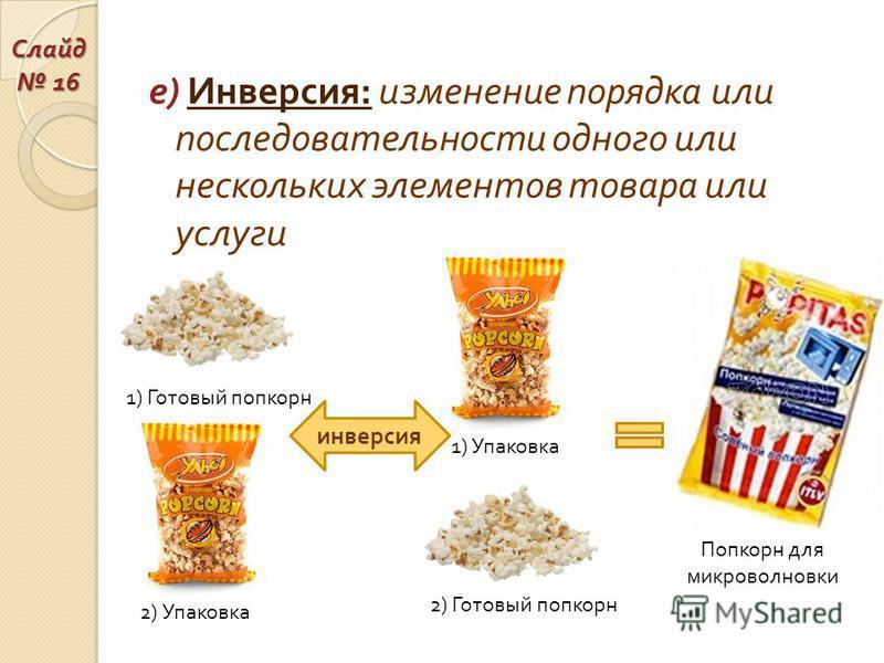 е ) Инверсия : изменение порядка или последовательности одного или нескольких элементов товара или услуги 1) Готовый попкорн 2) Упаковка 2) Готовый попкорн 1) Упаковка инверсия Попкорн для микроволновки Слайд 16