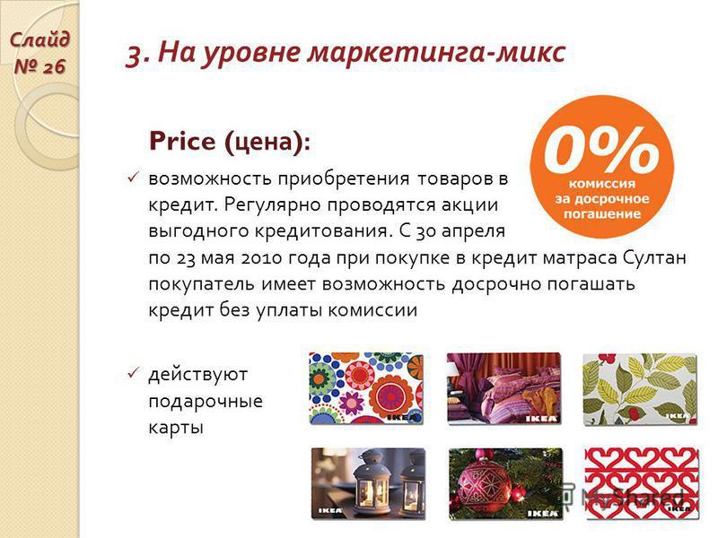 3. На уровне маркетинга - микс Price ( цена ): возможность приобретения товаров в кредит. Регулярно проводятся акции выгодного кредитования. С 30 апреля по 23 мая 2010 года при покупке в кредит матраса Султан покупатель имеет возможность досрочно пог