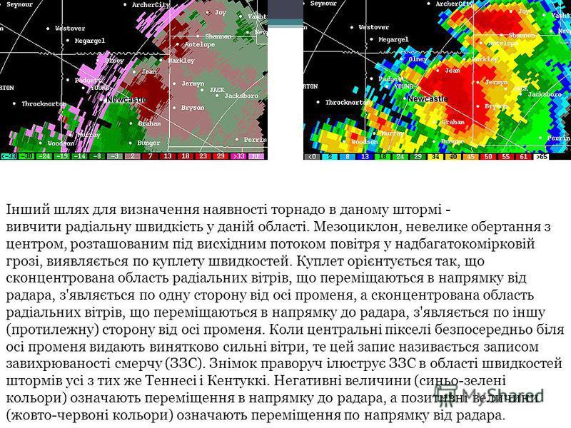 Інший шлях для визначення наявності торнадо в даному штормі - вивчити радіальну швидкість у даній області. Мезоциклон, невелике обертання з центром, розташованим під висхідним потоком повітря у надбагатокомірковій грозі, виявляється по куплету швидко