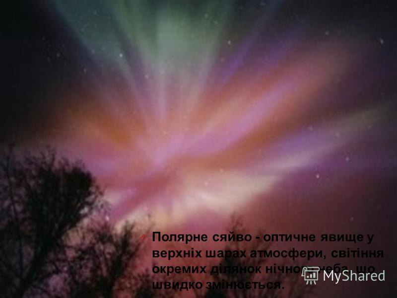 O Полярне сяйво - оптичне явище у верхніх шарах атмосфери, світіння окремих ділянок нічного неба, що швидко змінюється.