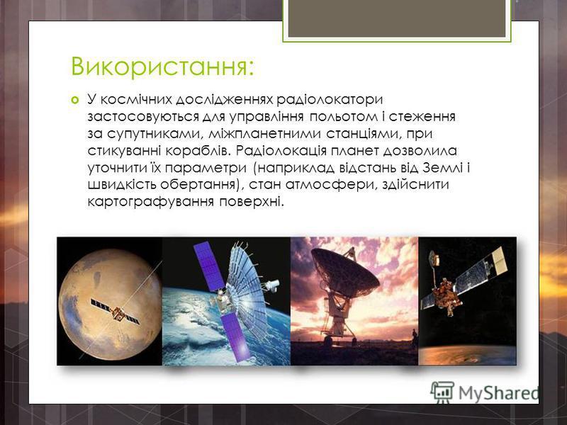 Використання: У космічних дослідженнях радіолокатори застосовуються для управління польотом і стеження за супутниками, міжпланетними станціями, при стикуванні кораблів. Радіолокація планет дозволила уточнити їх параметри (наприклад відстань від Землі
