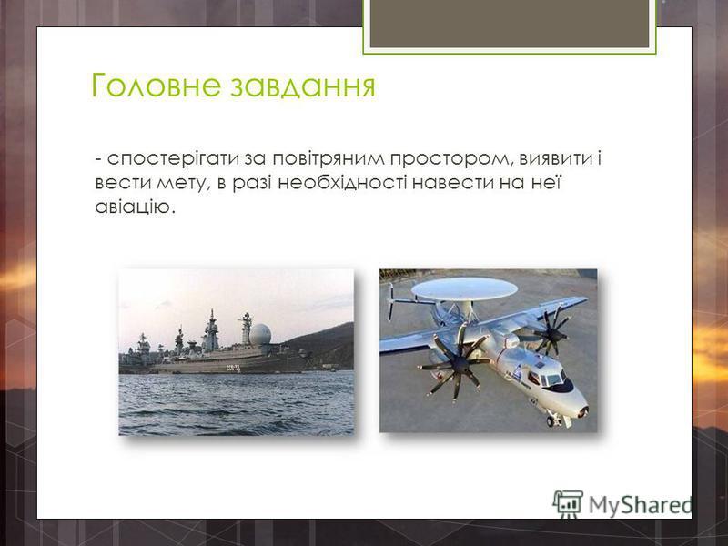 Головне завдання - спостерігати за повітряним простором, виявити і вести мету, в разі необхідності навести на неї авіацію.