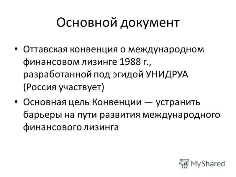 Основной документ Оттавская конвенция о международном финансовом лизинге 1988 г., разработанной под эгидой УНИДРУА (Россия участвует) Основная цель Конвенции устранить барьеры на пути развития международного финансового лизинга