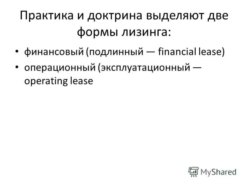 Практика и доктрина выделяют две формы лизинга: финансовый (подлинный financial lease) операционный (эксплуатационный operating lease