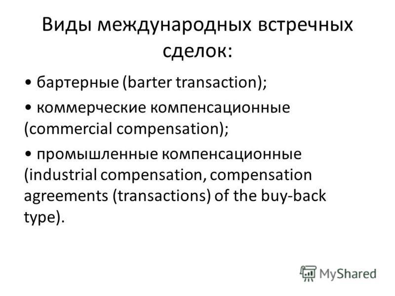 Виды международных встречных сделок: бартерные (barter transaction); коммерческие компенсационные (commercial compensation); промышленные компенсационные (industrial compensation, compensation agreements (transactions) of the buy-back type).