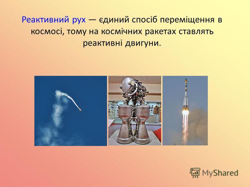 Реактивний рух єдиний спосіб переміщення в космосі, тому на космічних ракетах ставлять реактивні двигуни.