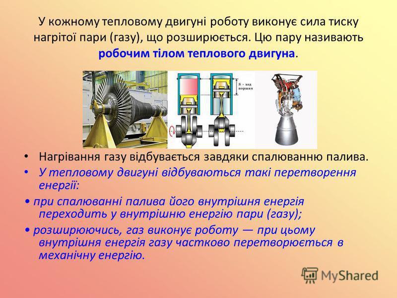 У кожному тепловому двигуні роботу виконує сила тиску нагрітої пари (газу), що розширюється. Цю пару називають робочим тілом теплового двигуна. Нагрівання газу відбувається завдяки спалюванню палива. У тепловому двигуні відбуваються такі перетворення