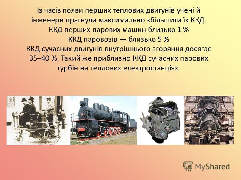 Із часів появи перших теплових двигунів учені й інженери прагнули максимально збільшити їх ККД. ККД перших парових машин близько 1 % ККД паровозів близько 5 % ККД сучасних двигунів внутрішнього згоряння досягає 35–40 %. Такий же приблизно ККД сучасни