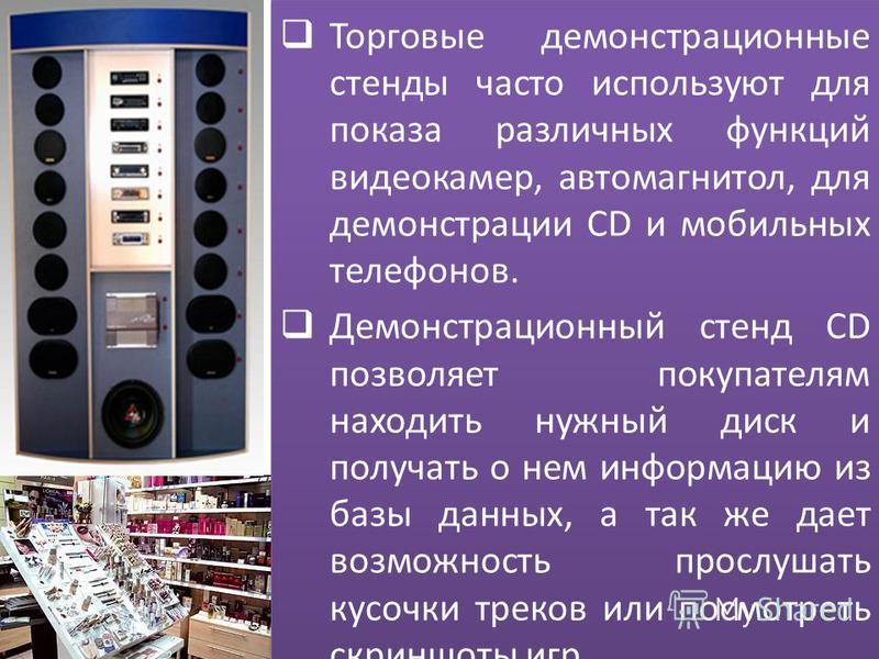 Торговые демонстрационные стенды часто используют для показа различных функций видеокамер, автомагнитол, для демонстрации CD и мобильных телефонов. Демонстрационный стенд CD позволяет покупателям находить нужный диск и получать о нем информацию из ба