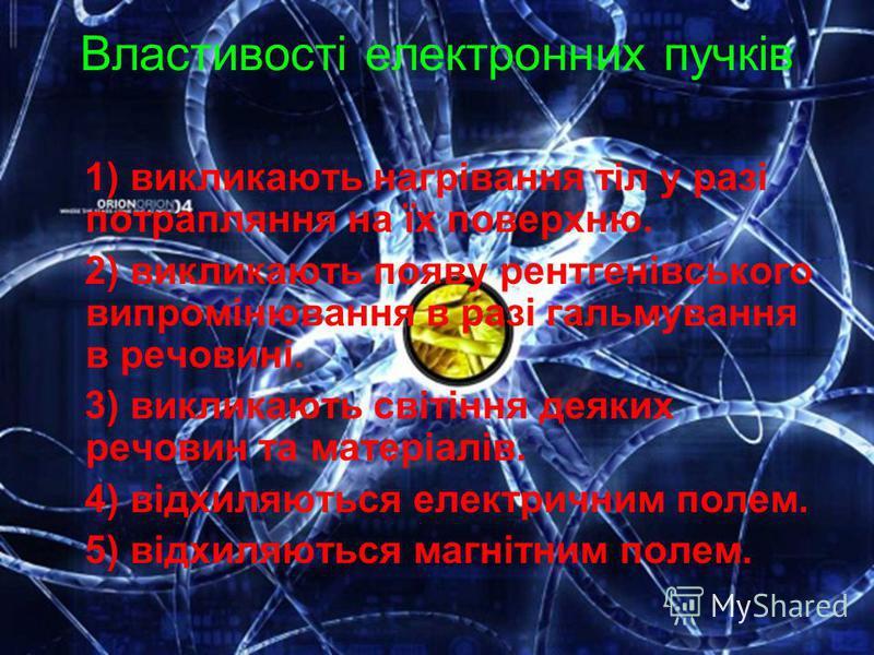Властивості електронних пучків 1) викликають нагрівання тіл у разі потрапляння на їх поверхню. 2) викликають появу рентгенівського випромінювання в разі гальмування в речовині. 3) викликають світіння деяких речовин та матеріалів. 4) відхиляються елек