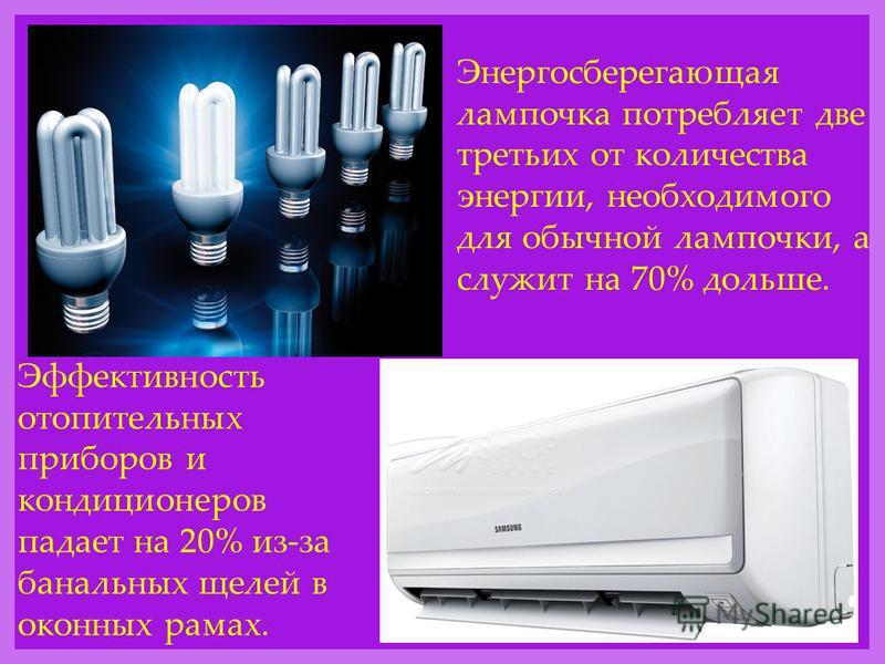 Энергосберегающая лампочка потребляет две третьих от количества энергии, необходимого для обычной лампочки, а служит на 70% дольше. Эффективность отопительных приборов и кондиционеров падает на 20% из-за банальных щелей в оконных рамах.