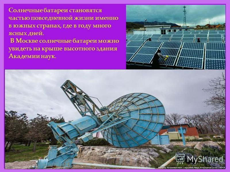 Солнечные батареи становятся частью повседневной жизни именно в южных странах, где в году много ясных дней. В Москве солнечные батареи можно увидеть на крыше высотного здания Академии наук.