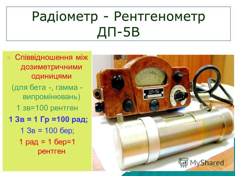Радіометр - Рентгенометр ДП-5В Співвідношення між дозиметричними одиницями (для бета -, гамма - випромінювань) 1 зв=100 рентген 1 Зв = 1 Гр =100 рад; 1 Зв = 100 бер; 1 рад = 1 бер=1 рентген