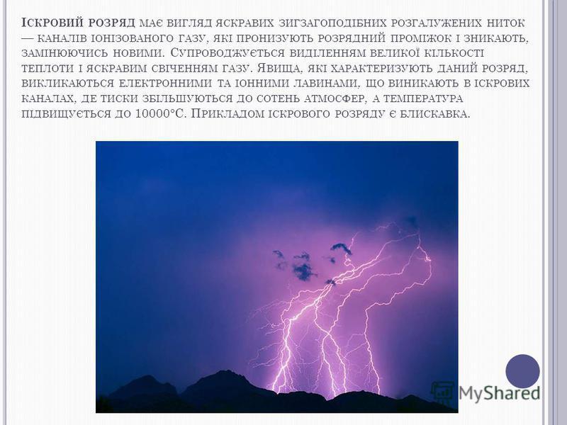 І СКРОВИЙ РОЗРЯД МАЄ ВИГЛЯД ЯСКРАВИХ ЗИГЗАГОПОДІБНИХ РОЗГАЛУЖЕНИХ НИТОК КАНАЛІВ ІОНІЗОВАНОГО ГАЗУ, ЯКІ ПРОНИЗУЮТЬ РОЗРЯДНИЙ ПРОМІЖОК І ЗНИКАЮТЬ, ЗАМІНЮЮЧИСЬ НОВИМИ. С УПРОВОДЖУЄТЬСЯ ВИДІЛЕННЯМ ВЕЛИКОЇ КІЛЬКОСТІ ТЕПЛОТИ І ЯСКРАВИМ СВІЧЕННЯМ ГАЗУ. Я ВИ