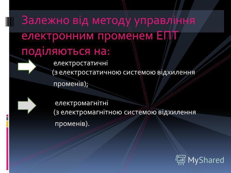 Залежно від методу управління електронним променем ЕПТ поділяються на: електростатичні (з електростатичною системою відхилення променів); електромагнітні (з електромагнітною системою відхилення променів).