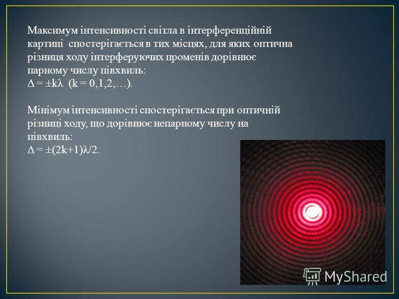 Максимум інтенсивності світла в інтерференційній картині спостерігається в тих місцях, для яких оптична різниця ходу інтерферуючих променів дорівнює парному числу півхвиль: Δ = ±kλ (k = 0,1,2,…). Мінімум інтенсивності спостерігається при оптичній різ