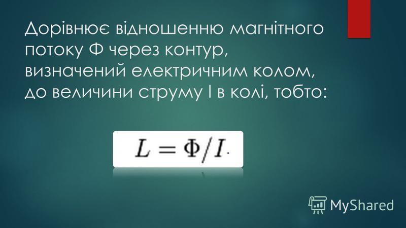 Дорівнює відношенню магнітного потоку Φ через контур, визначений електричним колом, до величини струму І в колі, тобто: