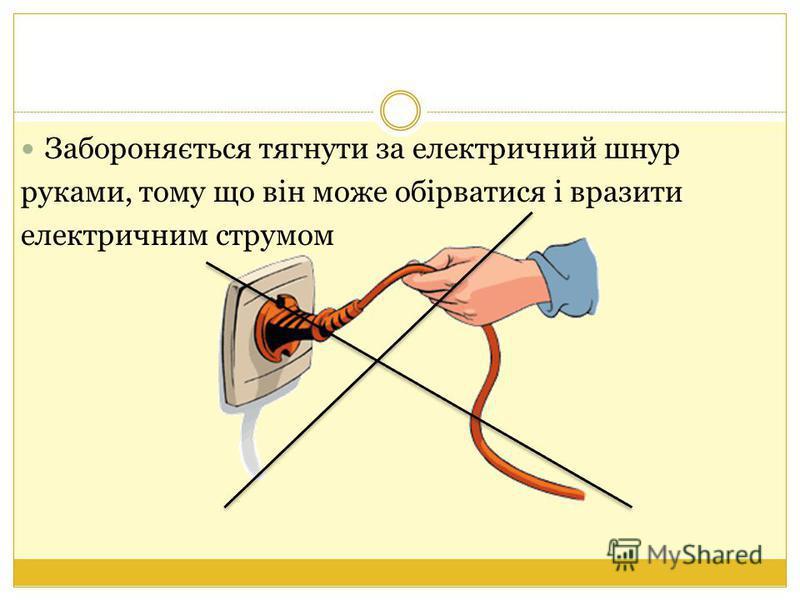 Забороняється тягнути за електричний шнур руками, тому що він може обірватися і вразити електричним струмом