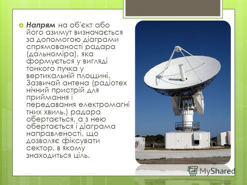 Напрям на об'єкт або його азимут визначається за допомогою діаграми спрямованості радара (дальноміра), яка формується у вигляді тонкого пучка у вертикальній площині. Зазвичай антена (радіотех нічний пристрій для приймання і передавання електромагні т